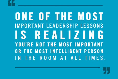 One of the most important leadership lessons is realizing you're not the most important or the most intelligent person in the room at all times.
