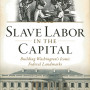 Slave Labor in the Capital: Building Washington's Iconic Federal Landmarks By Bob Arnebeck'69 The History Press, 2014